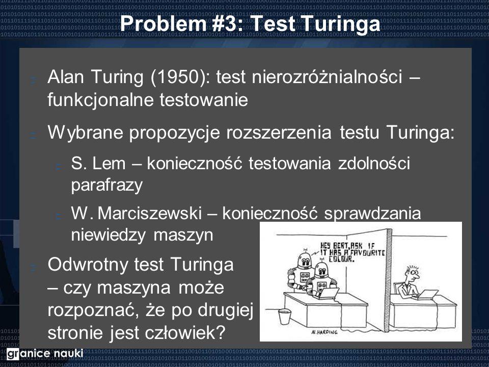 Problem #3: Test Turinga Alan Turing (1950): test nierozróżnialności – funkcjonalne testowanie Wybrane propozycje rozszerzenia testu Turinga: S. Lem –