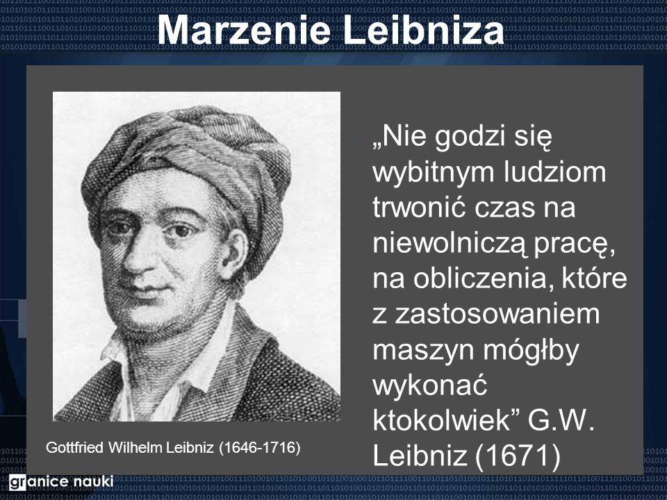 """Marzenie Leibniza """"Nie godzi się wybitnym ludziom trwonić czas na niewolniczą pracę, na obliczenia, które z zastosowaniem maszyn mógłby wykonać ktokol"""