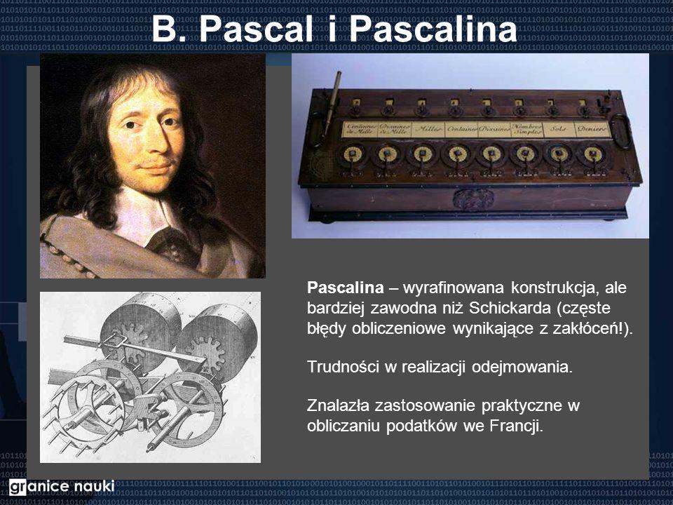 B. Pascal i Pascalina Pascalina – wyrafinowana konstrukcja, ale bardziej zawodna niż Schickarda (częste błędy obliczeniowe wynikające z zakłóceń!). Tr