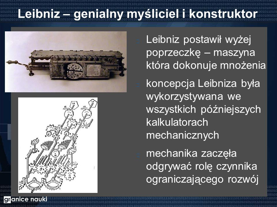 Leibniz – genialny myśliciel i konstruktor Leibniz postawił wyżej poprzeczkę – maszyna która dokonuje mnożenia koncepcja Leibniza była wykorzystywana