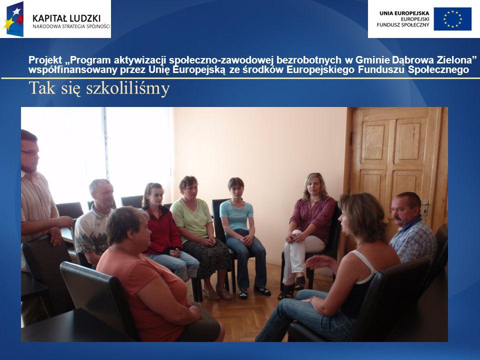 """Tak się szkoliliśmy Projekt """"Program aktywizacji społeczno-zawodowej bezrobotnych w Gminie Dąbrowa Zielona współfinansowany przez Unię Europejską ze środków Europejskiego Funduszu Społecznego"""