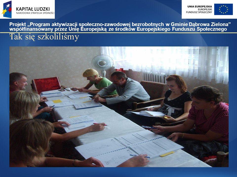 """Tak się szkoliliśmy Projekt """"Program aktywizacji społeczno-zawodowej bezrobotnych w Gminie Dąbrowa Zielona współfinansowany przez Unię Europejską ze środków Europejskiego Funduszu Społecznego."""