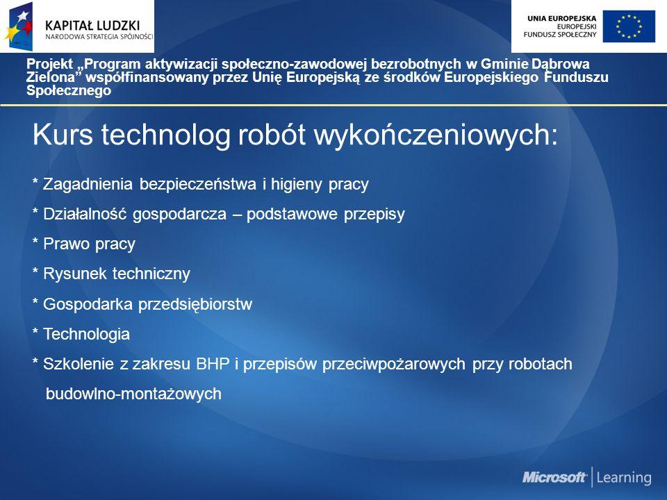 """Kurs technolog robót wykończeniowych: * Zagadnienia bezpieczeństwa i higieny pracy * Działalność gospodarcza – podstawowe przepisy * Prawo pracy * Rysunek techniczny * Gospodarka przedsiębiorstw * Technologia * Szkolenie z zakresu BHP i przepisów przeciwpożarowych przy robotach budowlno-montażowych Projekt """"Program aktywizacji społeczno-zawodowej bezrobotnych w Gminie Dąbrowa Zielona współfinansowany przez Unię Europejską ze środków Europejskiego Funduszu Społecznego"""