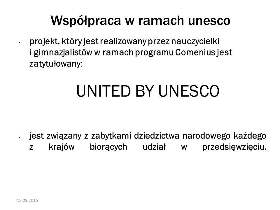 18.09.2016 Współpraca w ramach unesco projekt, który jest realizowany przez nauczycielki i gimnazjalistów w ramach programu Comenius jest zatytułowany: UNITED BY UNESCO jest związany z zabytkami dziedzictwa narodowego każdego z krajów biorących udział w przedsięwzięciu.