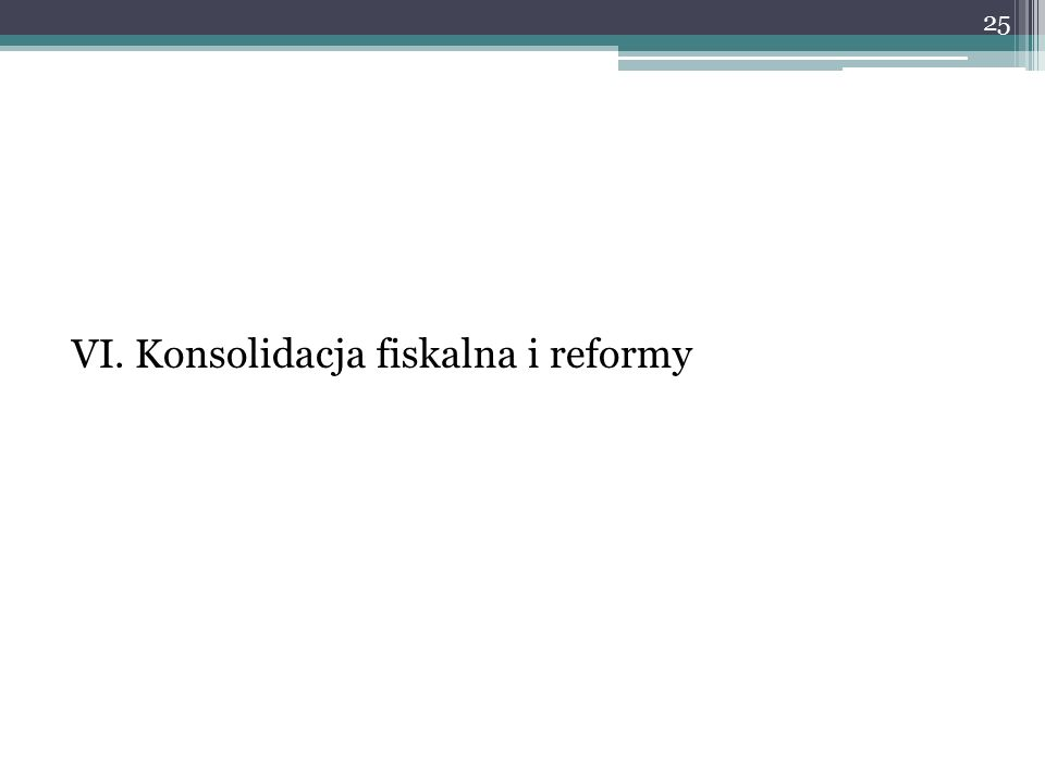 VI. Konsolidacja fiskalna i reformy 25