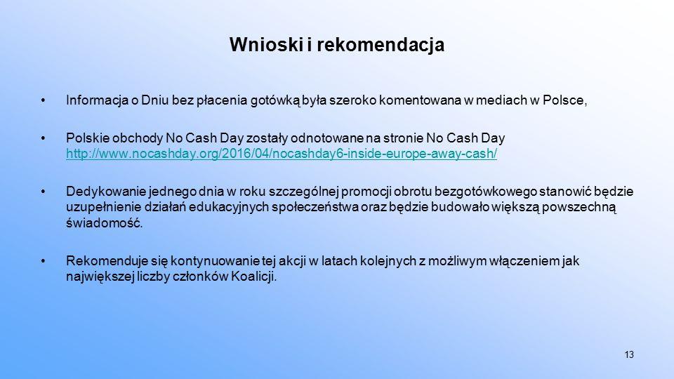 Wnioski i rekomendacja Informacja o Dniu bez płacenia gotówką była szeroko komentowana w mediach w Polsce, Polskie obchody No Cash Day zostały odnotowane na stronie No Cash Day http://www.nocashday.org/2016/04/nocashday6-inside-europe-away-cash/ http://www.nocashday.org/2016/04/nocashday6-inside-europe-away-cash/ Dedykowanie jednego dnia w roku szczególnej promocji obrotu bezgotówkowego stanowić będzie uzupełnienie działań edukacyjnych społeczeństwa oraz będzie budowało większą powszechną świadomość.