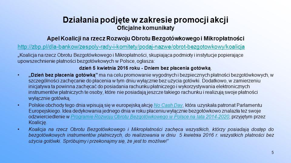 """Działania podjęte w zakresie promocji akcji Oficjalne komunikaty Apel Koalicji na rzecz Rozwoju Obrotu Bezgotówkowego i Mikropłatności http://zbp.pl/dla-bankow/zespoly-rady-i-komitety/podaj-nazwe/obrot-bezgotowkowy/koalicja """" Koalicja na rzecz Obrotu Bezgotówkowego i Mikropłatności, skupiająca podmioty i instytucje popierające upowszechnienie płatności bezgotówkowych w Polsce, ogłasza: dzień 5 kwietnia 2016 roku - Dniem bez płacenia gotówką."""