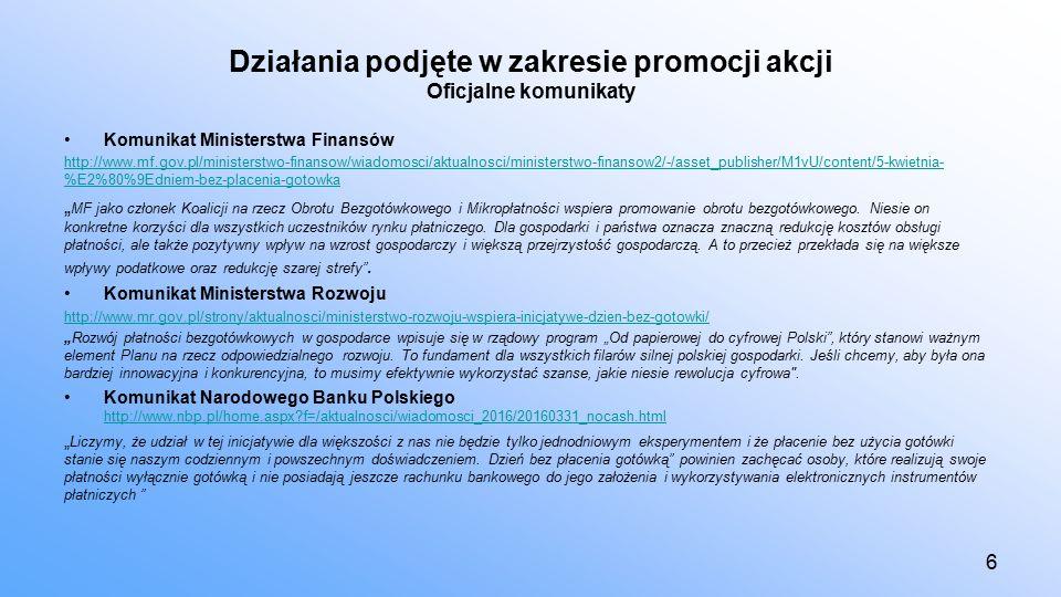 """Działania podjęte w zakresie promocji akcji Oficjalne komunikaty Komunikat Ministerstwa Finansów http://www.mf.gov.pl/ministerstwo-finansow/wiadomosci/aktualnosci/ministerstwo-finansow2/-/asset_publisher/M1vU/content/5-kwietnia- %E2%80%9Edniem-bez-placenia-gotowka """" MF jako członek Koalicji na rzecz Obrotu Bezgotówkowego i Mikropłatności wspiera promowanie obrotu bezgotówkowego."""