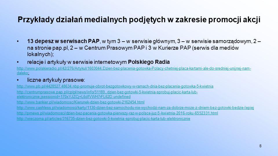 Przykłady działań medialnych podjętych w zakresie promocji akcji 13 depesz w serwisach PAP, w tym 3 – w serwisie głównym, 3 – w serwisie samorządowym, 2 – na stronie pap.pl, 2 – w Centrum Prasowym PAP i 3 w Kurierze PAP (serwis dla mediów lokalnych); relacje i artykuły w serwisie internetowym Polskiego Radia http://www.polskieradio.pl/42/276/Artykul/1603044,Dzien-bez-placenia-gotowka-Polacy-chetniej-placa-kartami-ale-do-sredniej-unijnej-nam- dalekohttp://www.polskieradio.pl/42/276/Artykul/1603044,Dzien-bez-placenia-gotowka-Polacy-chetniej-placa-kartami-ale-do-sredniej-unijnej-nam- daleko; liczne artykuły prasowe: http://www.pb.pl/4428527,48634,nbp-promuje-obrot-bezgotowkowy-w-ramach-dnia-bez-placenia-gotowka-5-kwietnia http://centrumprasowe.pap.pl/cp/pl/news/info/51189,,dzien-bez-gotowki-5-kwietnia-sprobuj-placic-karta-lub- elektronicznie;jsessionid=170xYJZCj+L6dfVWH7rFL62D.undefined http://www.bankier.pl/wiadomosc/Kierunek-dzien-bez-gotowki-2162454.html http://www.cashless.pl/wiadomosci/karty/1130-dzien-bez-samochodu-nie-wychodzi-nam-za-dobrze-moze-z-dniem-bez-gotowki-bedzie-lepiej http://prnews.pl/wiadomosci/dzien-bez-pacenia-gotowka-pierwszy-raz-w-polsce-juz-5-kwietnia-2016-roku-6552331.html http://wieczorna.pl/articles/316735-dzien-bez-gotowki-5-kwietnia-sprobuj-placic-karta-lub-elektronicznie 8