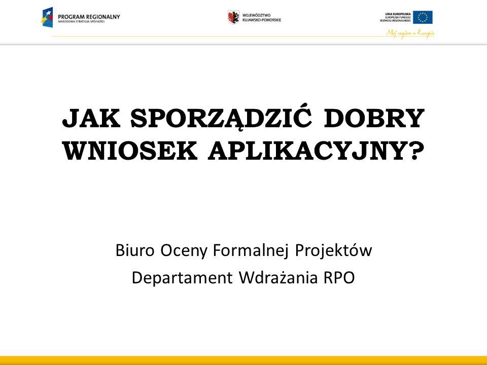 JAK SPORZĄDZIĆ DOBRY WNIOSEK APLIKACYJNY? Biuro Oceny Formalnej Projektów Departament Wdrażania RPO