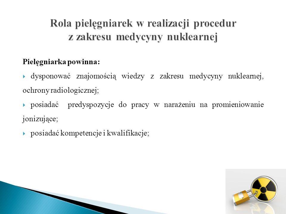 Pielęgniarka powinna:  dysponować znajomością wiedzy z zakresu medycyny nuklearnej, ochrony radiologicznej;  posiadać predyspozycje do pracy w narażeniu na promieniowanie jonizujące;  posiadać kompetencje i kwalifikacje;