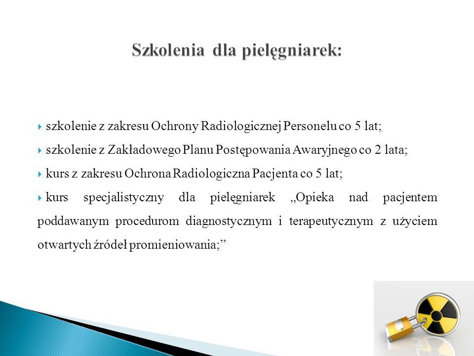 """ szkolenie z zakresu Ochrony Radiologicznej Personelu co 5 lat;  szkolenie z Zakładowego Planu Postępowania Awaryjnego co 2 lata;  kurs z zakresu Ochrona Radiologiczna Pacjenta co 5 lat;  kurs specjalistyczny dla pielęgniarek """"Opieka nad pacjentem poddawanym procedurom diagnostycznym i terapeutycznym z użyciem otwartych źródeł promieniowania;"""