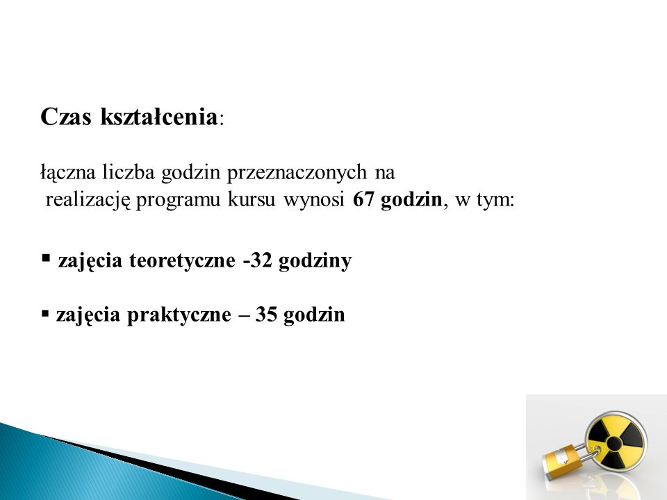 Czas kształcenia : łączna liczba godzin przeznaczonych na realizację programu kursu wynosi 67 godzin, w tym:  zajęcia teoretyczne -32 godziny  zajęcia praktyczne – 35 godzin