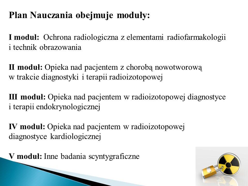 Plan Nauczania obejmuje moduły: I moduł: Ochrona radiologiczna z elementami radiofarmakologii i technik obrazowania II moduł: Opieka nad pacjentem z chorobą nowotworową w trakcie diagnostyki i terapii radioizotopowej III moduł: Opieka nad pacjentem w radioizotopowej diagnostyce i terapii endokrynologicznej IV moduł: Opieka nad pacjentem w radioizotopowej diagnostyce kardiologicznej V moduł: Inne badania scyntygraficzne