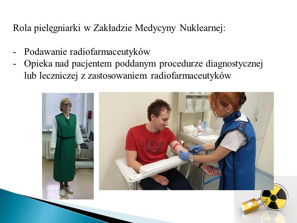 Rola pielęgniarki w Zakładzie Medycyny Nuklearnej: -Podawanie radiofarmaceutyków -Opieka nad pacjentem poddanym procedurze diagnostycznej lub leczniczej z zastosowaniem radiofarmaceutyków