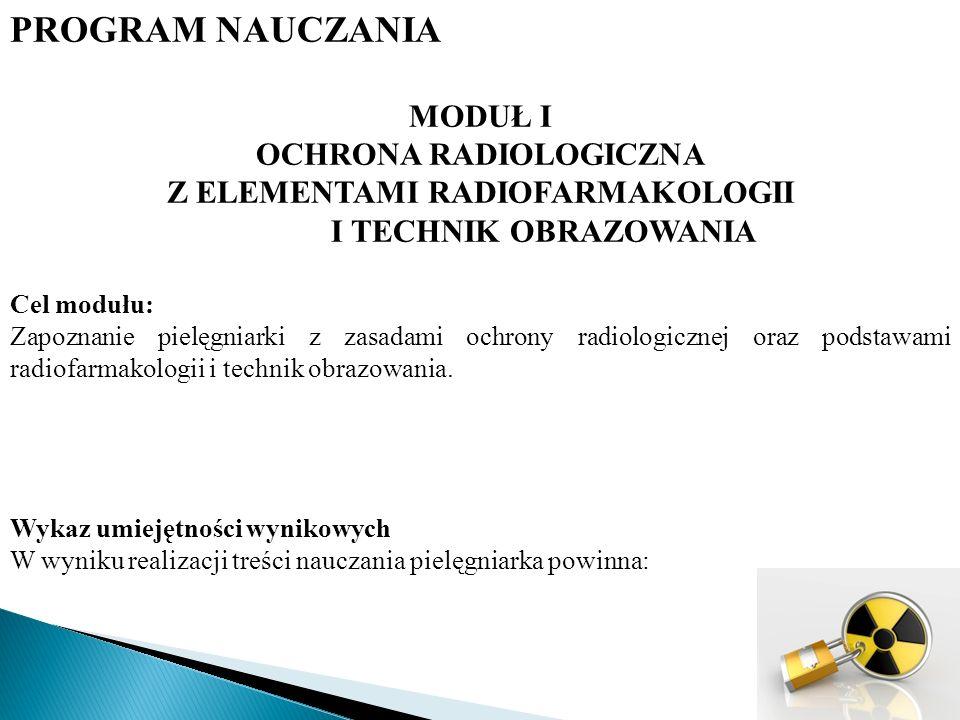 PROGRAM NAUCZANIA MODUŁ I OCHRONA RADIOLOGICZNA Z ELEMENTAMI RADIOFARMAKOLOGII I TECHNIK OBRAZOWANIA Cel modułu: Zapoznanie pielęgniarki z zasadami ochrony radiologicznej oraz podstawami radiofarmakologii i technik obrazowania.
