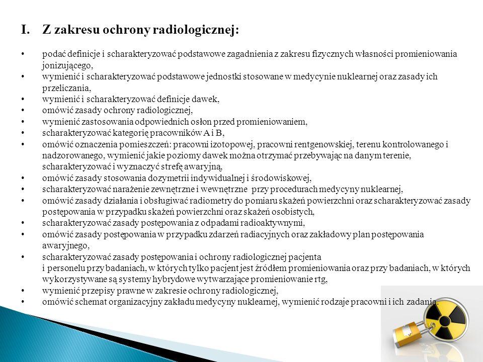 I.Z zakresu ochrony radiologicznej: podać definicje i scharakteryzować podstawowe zagadnienia z zakresu fizycznych własności promieniowania jonizującego, wymienić i scharakteryzować podstawowe jednostki stosowane w medycynie nuklearnej oraz zasady ich przeliczania, wymienić i scharakteryzować definicje dawek, omówić zasady ochrony radiologicznej, wymienić zastosowania odpowiednich osłon przed promieniowaniem, scharakteryzować kategorię pracowników A i B, omówić oznaczenia pomieszczeń: pracowni izotopowej, pracowni rentgenowskiej, terenu kontrolowanego i nadzorowanego, wymienić jakie poziomy dawek można otrzymać przebywając na danym terenie, scharakteryzować i wyznaczyć strefę awaryjną, omówić zasady stosowania dozymetrii indywidualnej i środowiskowej, scharakteryzować narażenie zewnętrzne i wewnętrzne przy procedurach medycyny nuklearnej, omówić zasady działania i obsługiwać radiometry do pomiaru skażeń powierzchni oraz scharakteryzować zasady postępowania w przypadku skażeń powierzchni oraz skażeń osobistych, scharakteryzować zasady postępowania z odpadami radioaktywnymi, omówić zasady postępowania w przypadku zdarzeń radiacyjnych oraz zakładowy plan postępowania awaryjnego, scharakteryzować zasady postępowania i ochrony radiologicznej pacjenta i personelu przy badaniach, w których tylko pacjent jest źródłem promieniowania oraz przy badaniach, w których wykorzystywane są systemy hybrydowe wytwarzające promieniowanie rtg, wymienić przepisy prawne w zakresie ochrony radiologicznej, omówić schemat organizacyjny zakładu medycyny nuklearnej, wymienić rodzaje pracowni i ich zadania.