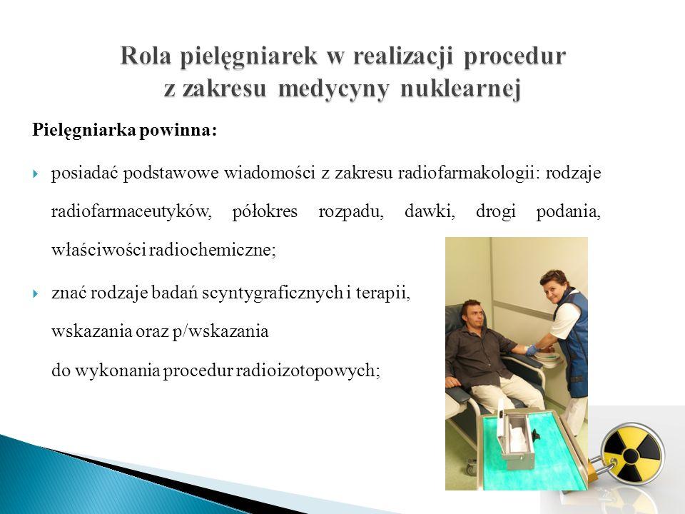 Pielęgniarka powinna:  posiadać podstawowe wiadomości z zakresu radiofarmakologii: rodzaje radiofarmaceutyków, półokres rozpadu, dawki, drogi podania, właściwości radiochemiczne;  znać rodzaje badań scyntygraficznych i terapii, wskazania oraz p/wskazania do wykonania procedur radioizotopowych;