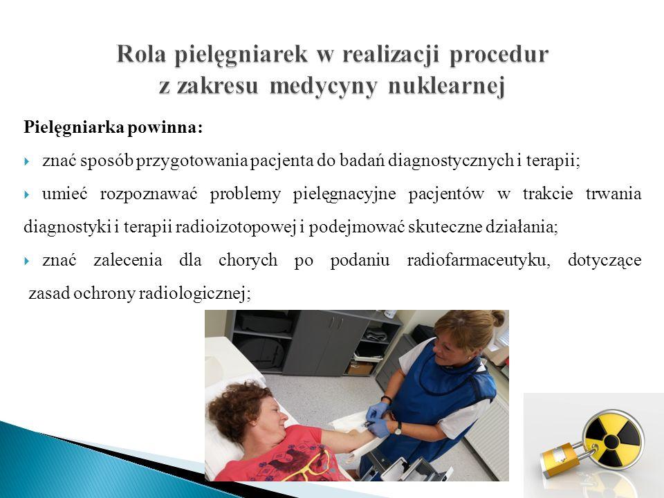 Pielęgniarka powinna:  opanować zasady bezpiecznego podawania radiofarmaceutyków;  znać sposoby postępowania z pacjentem w przypadku wystąpienia niepożądanych objawów po podaniu izotopu;