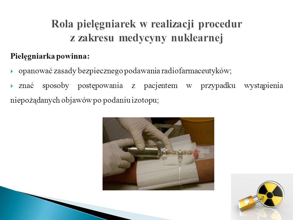 Pielęgniarka powinna: umieć postępować w przypadku skażenia izotopem skóry, obuwia, odzieży, stanowiska pracy; znać obowiązujące procedury postępowania z odpadami medycznymi i promieniotwórczymi;
