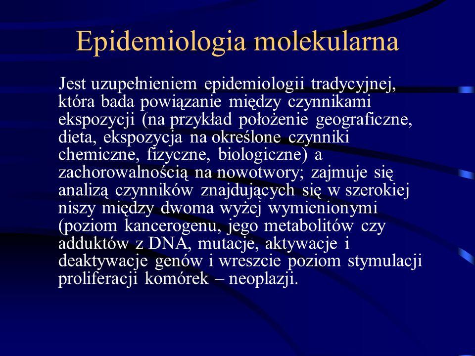 Epidemiologia molekularna Jest uzupełnieniem epidemiologii tradycyjnej, która bada powiązanie między czynnikami ekspozycji (na przykład położenie geograficzne, dieta, ekspozycja na określone czynniki chemiczne, fizyczne, biologiczne) a zachorowalnością na nowotwory; zajmuje się analizą czynników znajdujących się w szerokiej niszy między dwoma wyżej wymienionymi (poziom kancerogenu, jego metabolitów czy adduktów z DNA, mutacje, aktywacje i deaktywacje genów i wreszcie poziom stymulacji proliferacji komórek – neoplazji.