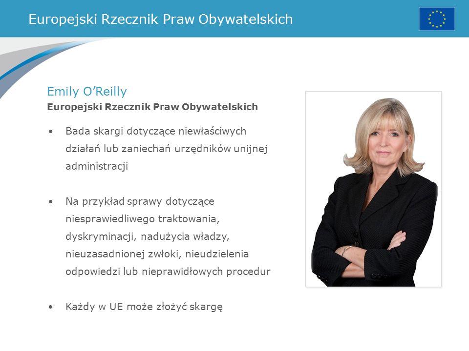 Europejski Rzecznik Praw Obywatelskich Emily O'Reilly Europejski Rzecznik Praw Obywatelskich Bada skargi dotyczące niewłaściwych działań lub zaniechań urzędników unijnej administracji Na przykład sprawy dotyczące niesprawiedliwego traktowania, dyskryminacji, nadużycia władzy, nieuzasadnionej zwłoki, nieudzielenia odpowiedzi lub nieprawidłowych procedur Każdy w UE może złożyć skargę