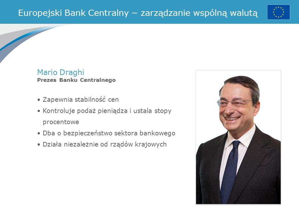 Zapewnia stabilność cen Kontroluje podaż pieniądza i ustala stopy procentowe Dba o bezpieczeństwo sektora bankowego Działa niezależnie od rządów krajowych Europejski Bank Centralny − zarządzanie wspólną walutą Mario Draghi Prezes Banku Centralnego