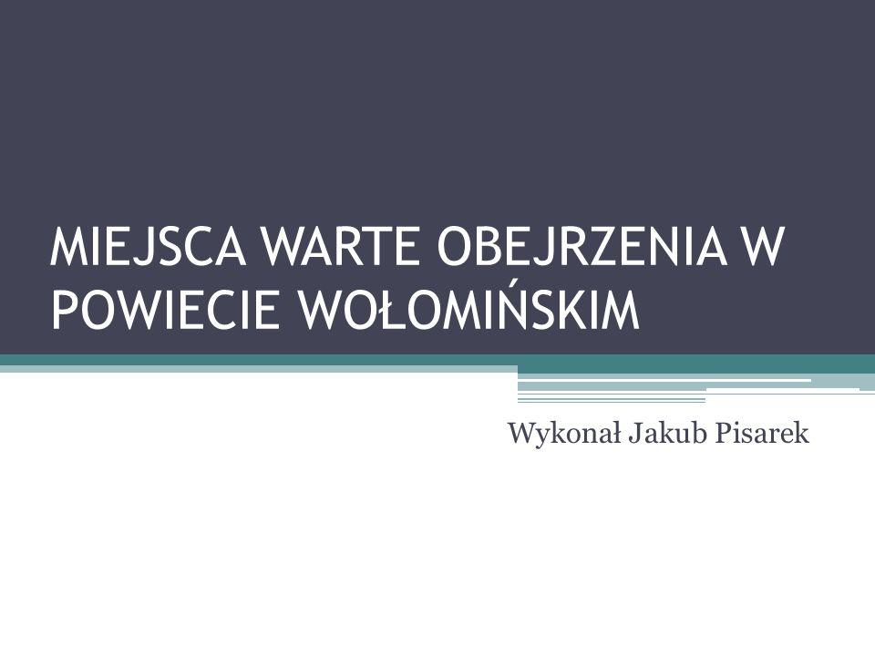 MIEJSCA WARTE OBEJRZENIA W POWIECIE WOŁOMIŃSKIM Wykonał Jakub Pisarek