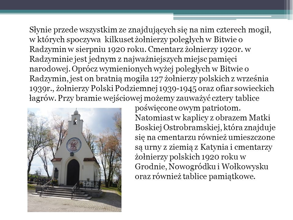 Słynie przede wszystkim ze znajdujących się na nim czterech mogił, w których spoczywa kilkuset żołnierzy poległych w Bitwie o Radzymin w sierpniu 1920 roku.