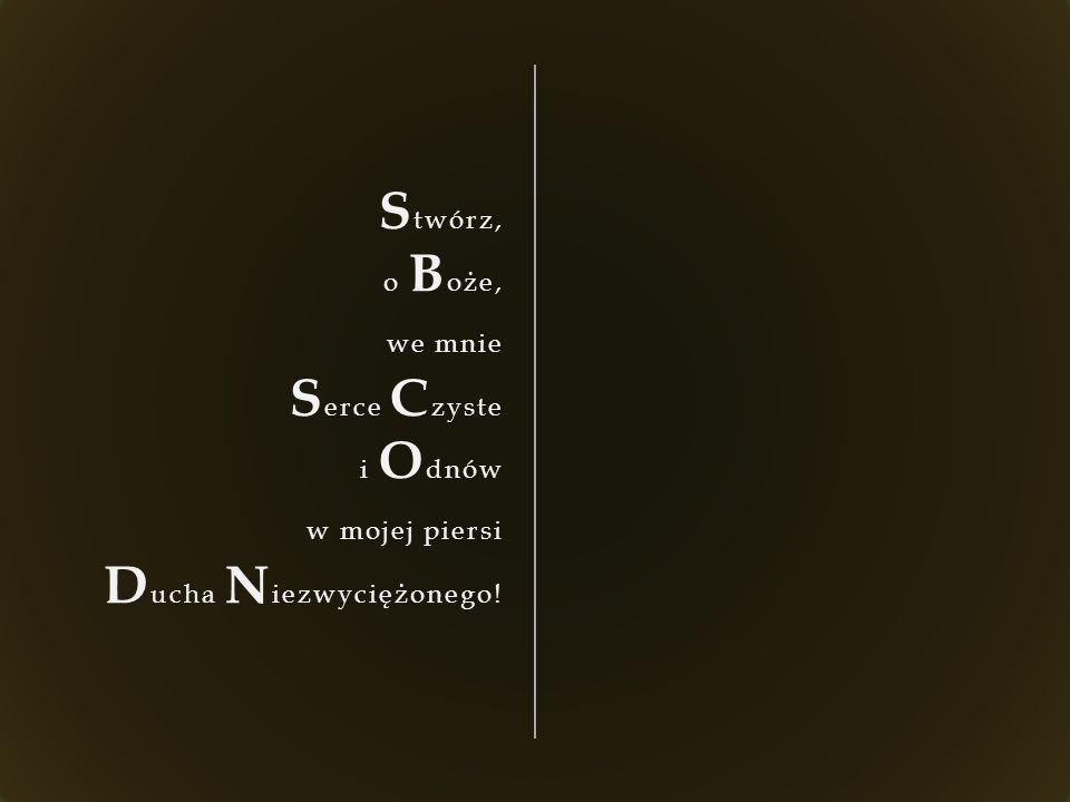 S twórz, o B oże, we mnie S erce C zyste i O dnów w mojej piersi D ucha N iezwyciężonego!