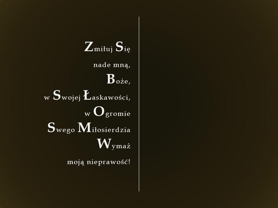 Z miłuj S ię nade mną, B oże, w S wojej Ł askawości, w O gromie S wego M iłosierdzia W ymaż moją nieprawość!