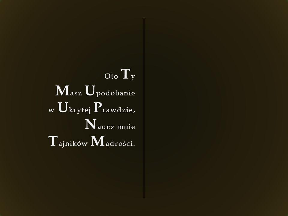 Oto T y M asz U podobanie w U krytej P rawdzie, N aucz mnie T ajników M ądrości.
