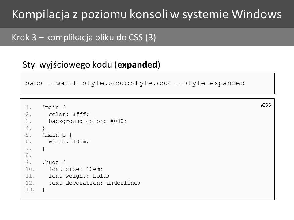 Kompilacja z poziomu konsoli w systemie Windows Krok 3 – komplikacja pliku do CSS (3) Styl wyjściowego kodu (expanded) 1.#main { 2.