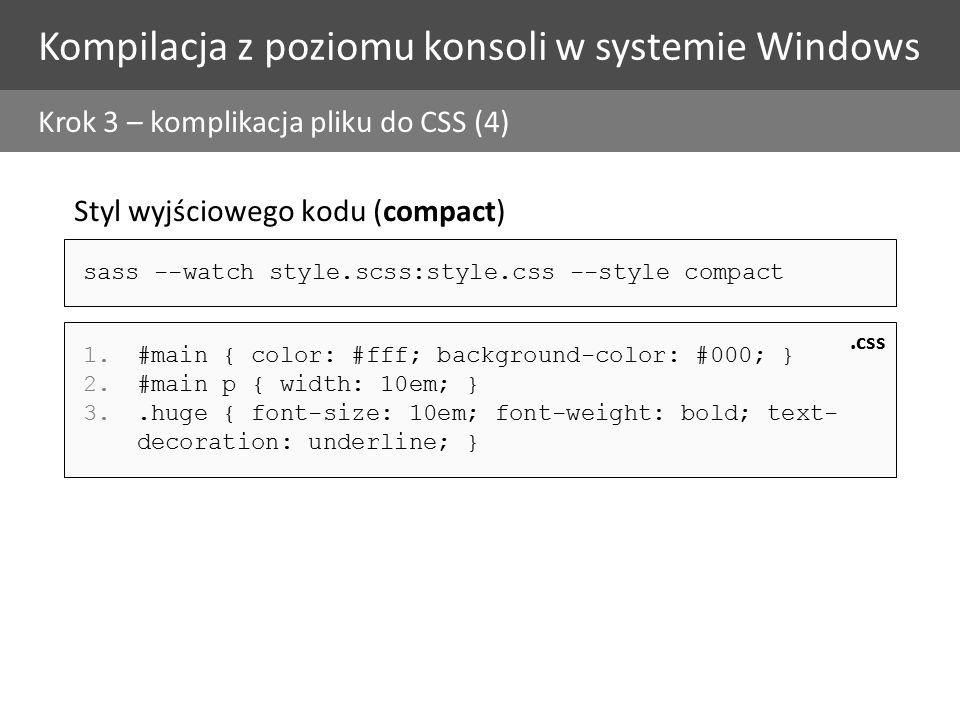 Kompilacja z poziomu konsoli w systemie Windows Krok 3 – komplikacja pliku do CSS (4) Styl wyjściowego kodu (compact) 1.#main { color: #fff; background-color: #000; } 2.#main p { width: 10em; } 3..huge { font-size: 10em; font-weight: bold; text- decoration: underline; }.css sass --watch style.scss:style.css --style compact