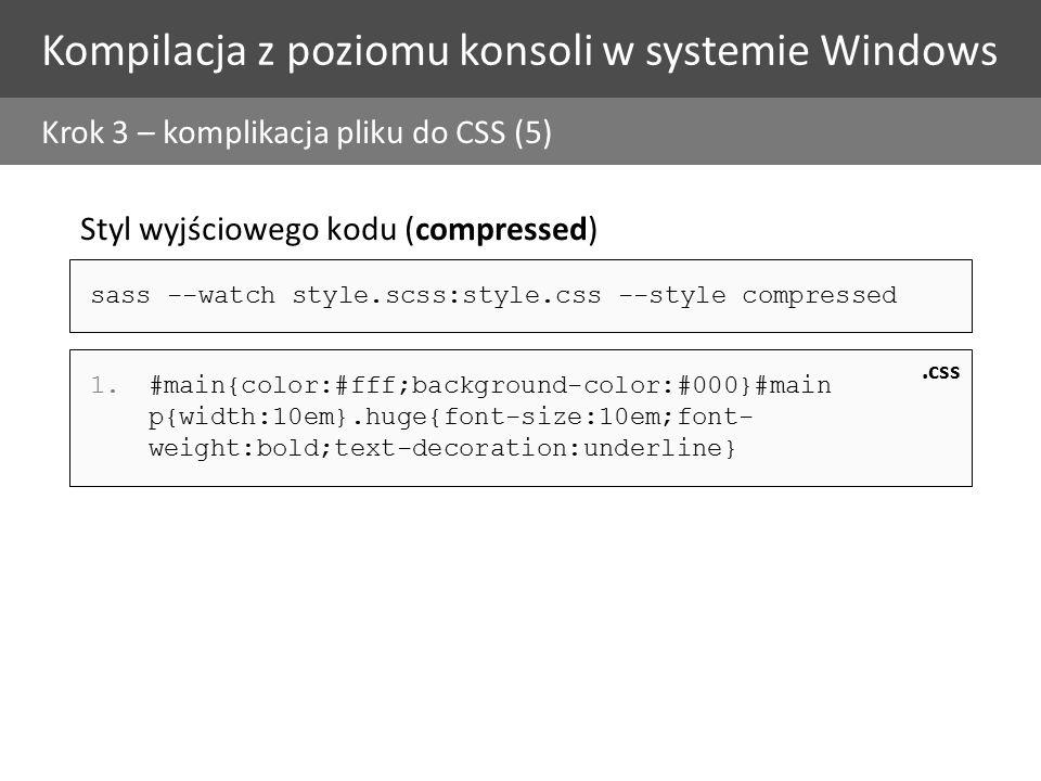 Kompilacja z poziomu konsoli w systemie Windows Krok 3 – komplikacja pliku do CSS (5) Styl wyjściowego kodu (compressed) 1.#main{color:#fff;background-color:#000}#main p{width:10em}.huge{font-size:10em;font- weight:bold;text-decoration:underline}.css sass --watch style.scss:style.css --style compressed