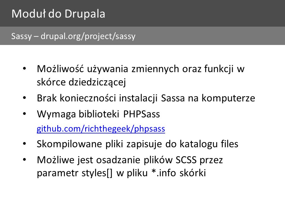 Moduł do Drupala Możliwość używania zmiennych oraz funkcji w skórce dziedziczącej Brak konieczności instalacji Sassa na komputerze Wymaga biblioteki PHPSass github.com/richthegeek/phpsass Skompilowane pliki zapisuje do katalogu files Możliwe jest osadzanie plików SCSS przez parametr styles[] w pliku *.info skórki Sassy – drupal.org/project/sassy