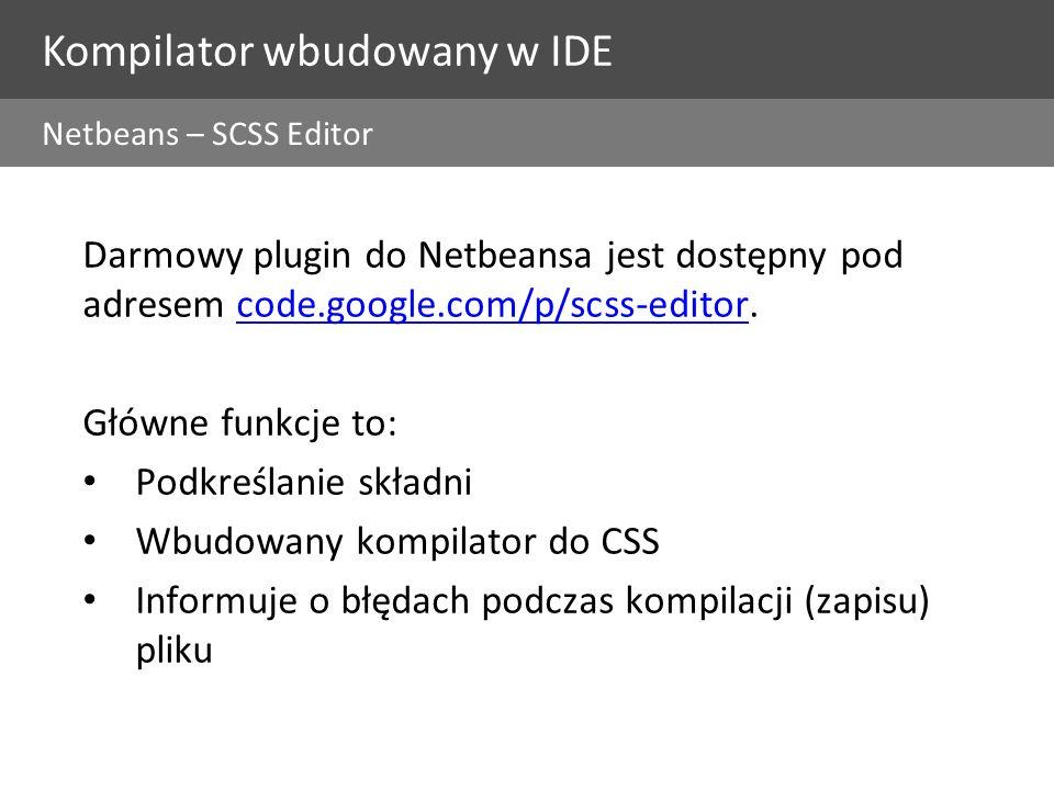 Kompilator wbudowany w IDE Netbeans – SCSS Editor Darmowy plugin do Netbeansa jest dostępny pod adresem code.google.com/p/scss-editor.code.google.com/p/scss-editor Główne funkcje to: Podkreślanie składni Wbudowany kompilator do CSS Informuje o błędach podczas kompilacji (zapisu) pliku