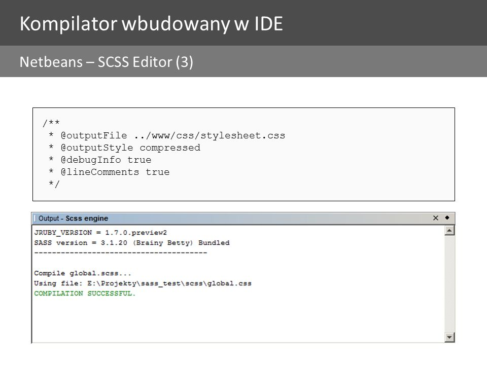 Kompilator wbudowany w IDE Netbeans – SCSS Editor (3) /** * @outputFile../www/css/stylesheet.css * @outputStyle compressed * @debugInfo true * @lineComments true */