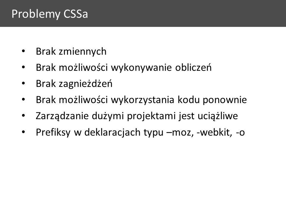 Problemy CSSa Brak zmiennych Brak możliwości wykonywanie obliczeń Brak zagnieżdżeń Brak możliwości wykorzystania kodu ponownie Zarządzanie dużymi projektami jest uciążliwe Prefiksy w deklaracjach typu –moz, -webkit, -o