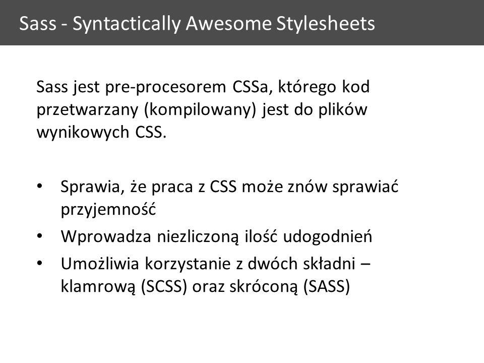 Sass - Syntactically Awesome Stylesheets Sass jest pre-procesorem CSSa, którego kod przetwarzany (kompilowany) jest do plików wynikowych CSS.