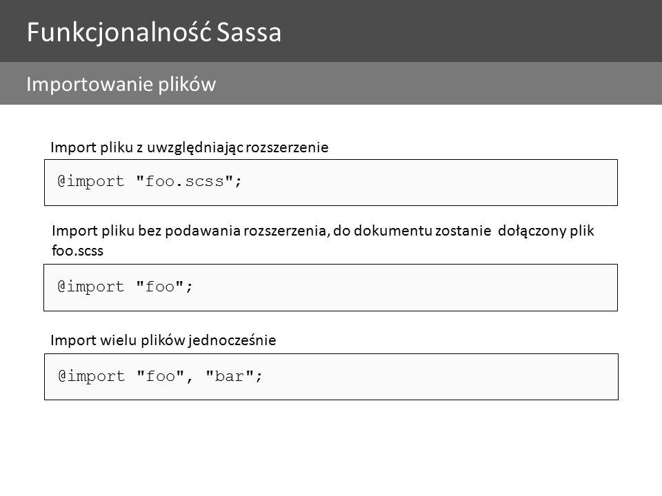 @import foo.scss ; Import pliku z uwzględniając rozszerzenie @import foo ; Import pliku bez podawania rozszerzenia, do dokumentu zostanie dołączony plik foo.scss @import foo , bar ; Import wielu plików jednocześnie Funkcjonalność Sassa Importowanie plików