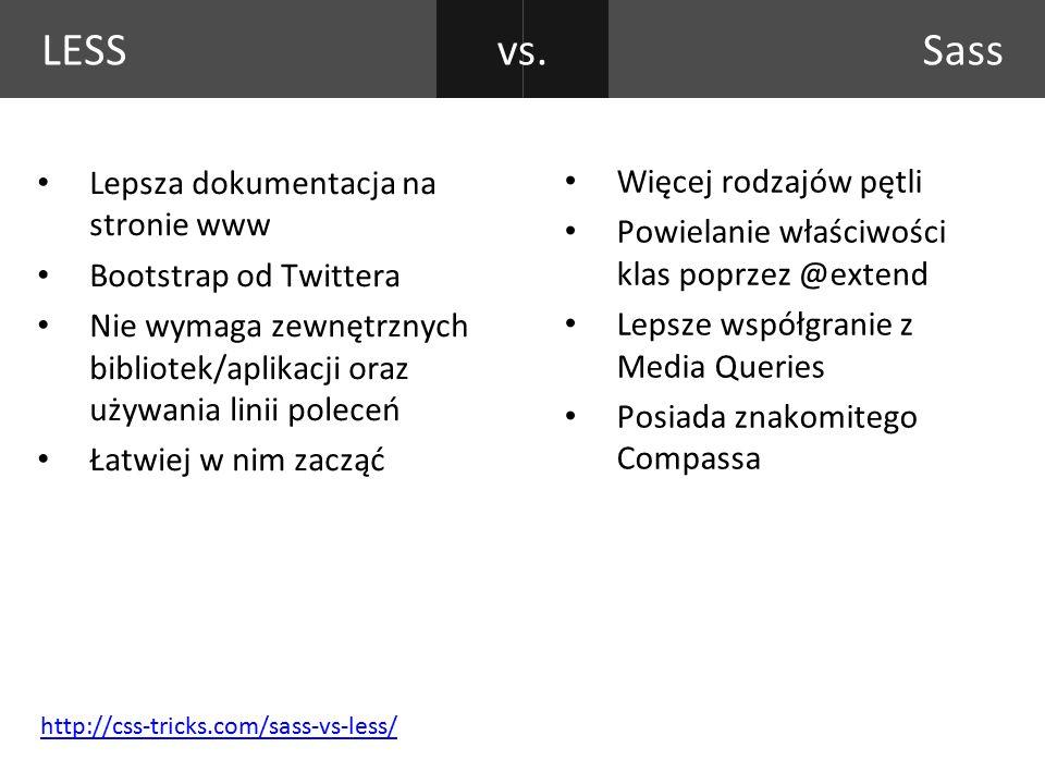 LESS Lepsza dokumentacja na stronie www Bootstrap od Twittera Nie wymaga zewnętrznych bibliotek/aplikacji oraz używania linii poleceń Łatwiej w nim zacząć Więcej rodzajów pętli Powielanie właściwości klas poprzez @extend Lepsze współgranie z Media Queries Posiada znakomitego Compassa Sassvs.