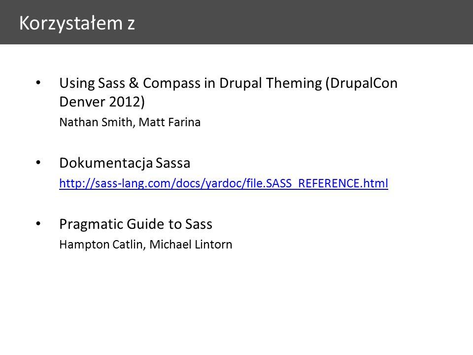 Using Sass & Compass in Drupal Theming (DrupalCon Denver 2012) Nathan Smith, Matt Farina Dokumentacja Sassa http://sass-lang.com/docs/yardoc/file.SASS_REFERENCE.html Pragmatic Guide to Sass Hampton Catlin, Michael Lintorn Korzystałem z