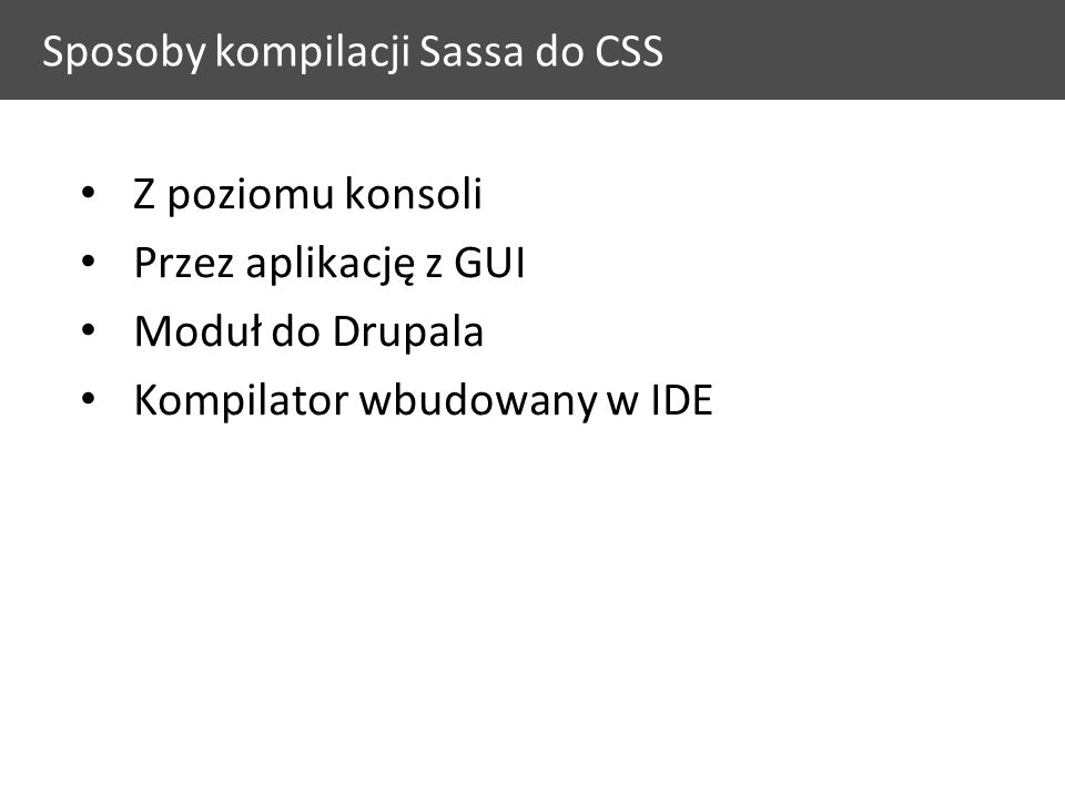 Sposoby kompilacji Sassa do CSS Z poziomu konsoli Przez aplikację z GUI Moduł do Drupala Kompilator wbudowany w IDE