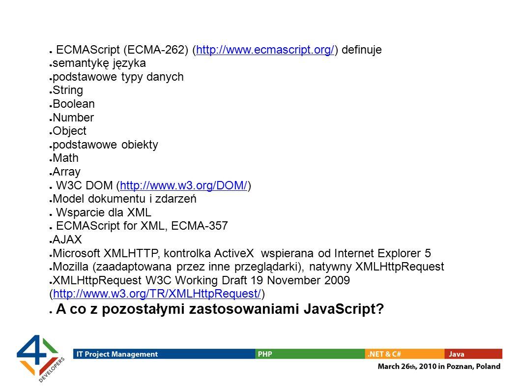 ● ECMAScript (ECMA-262) (http://www.ecmascript.org/) definujehttp://www.ecmascript.org/ ● semantykę języka ● podstawowe typy danych ● String ● Boolean ● Number ● Object ● podstawowe obiekty ● Math ● Array ● W3C DOM (http://www.w3.org/DOM/)http://www.w3.org/DOM/ ● Model dokumentu i zdarzeń ● Wsparcie dla XML ● ECMAScript for XML, ECMA-357 ● AJAX ● Microsoft XMLHTTP, kontrolka ActiveX wspierana od Internet Explorer 5 ● Mozilla (zaadaptowana przez inne przeglądarki), natywny XMLHttpRequest ● XMLHttpRequest W3C Working Draft 19 November 2009 (http://www.w3.org/TR/XMLHttpRequest/)http://www.w3.org/TR/XMLHttpRequest/ ● A co z pozostałymi zastosowaniami JavaScript