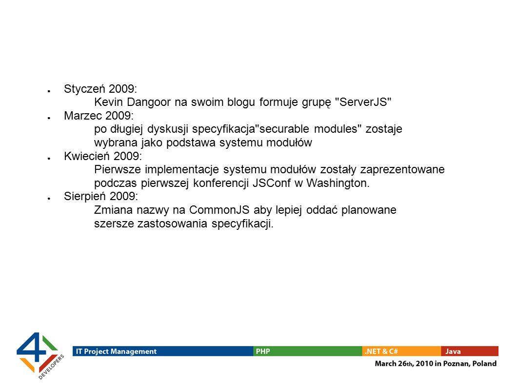 ● Styczeń 2009: Kevin Dangoor na swoim blogu formuje grupę ServerJS ● Marzec 2009: po długiej dyskusji specyfikacja securable modules zostaje wybrana jako podstawa systemu modułów ● Kwiecień 2009: Pierwsze implementacje systemu modułów zostały zaprezentowane podczas pierwszej konferencji JSConf w Washington.