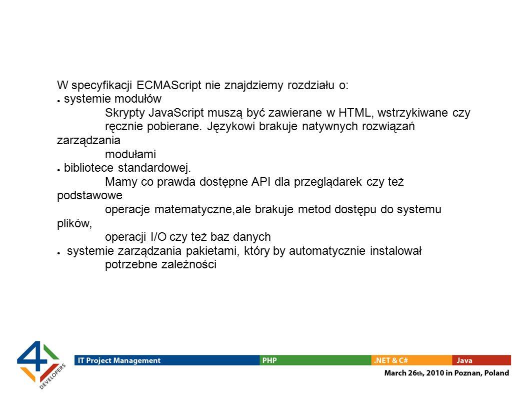 W specyfikacji ECMAScript nie znajdziemy rozdziału o: ● systemie modułów Skrypty JavaScript muszą być zawierane w HTML, wstrzykiwane czy ręcznie pobierane.