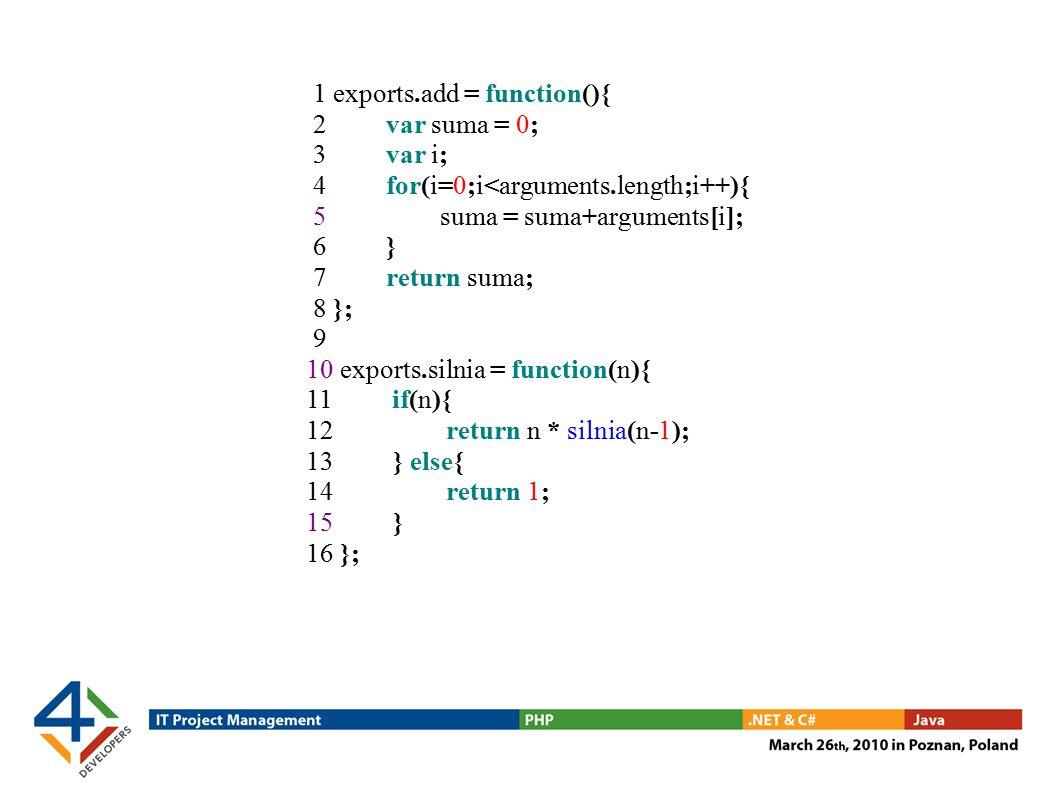 1 exports.add = function(){ 2 var suma = 0; 3 var i; 4 for(i=0;i<arguments.length;i++){ 5 suma = suma+arguments[i]; 6 } 7 return suma; 8 }; 9 10 exports.silnia = function(n){ 11 if(n){ 12 return n * silnia(n-1); 13 } else{ 14 return 1; 15 } 16 };