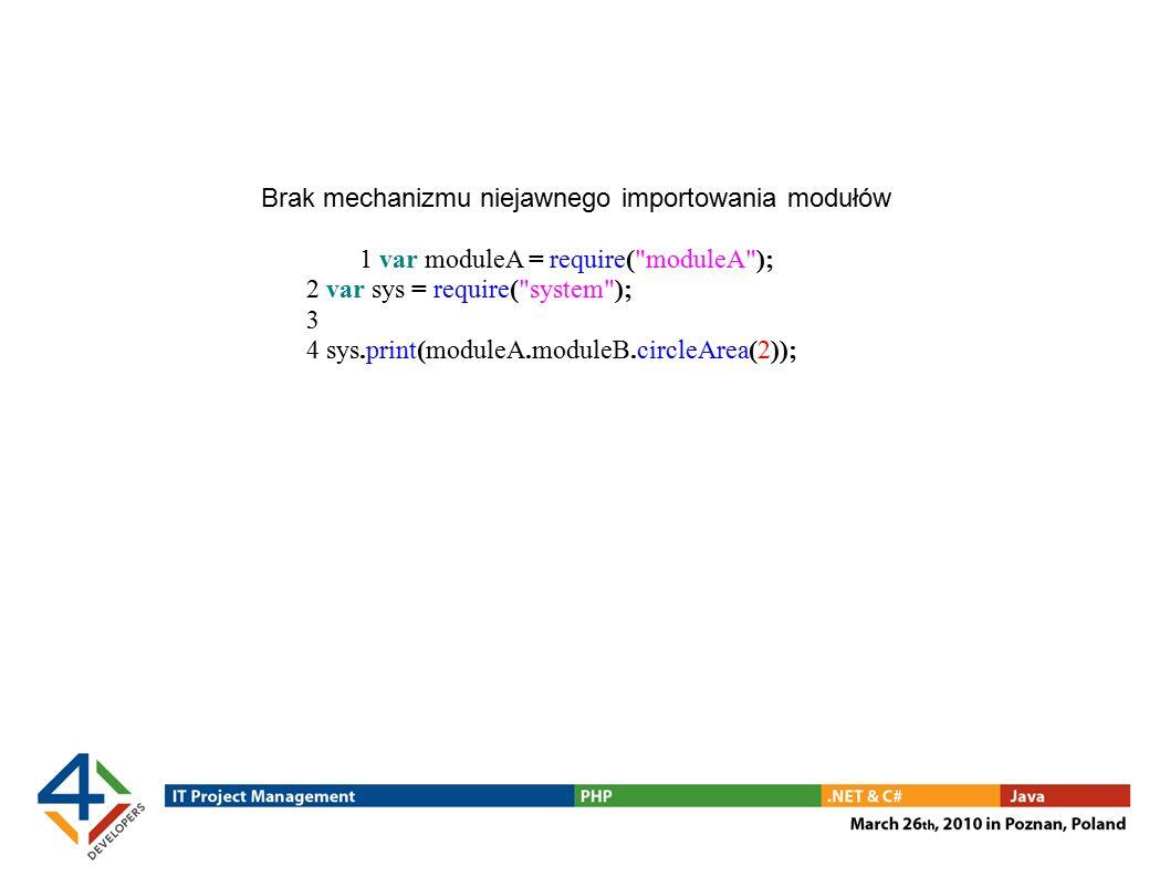 Brak mechanizmu niejawnego importowania modułów 1 var moduleA = require( moduleA ); 2 var sys = require( system ); 3 4 sys.print(moduleA.moduleB.circleArea(2));