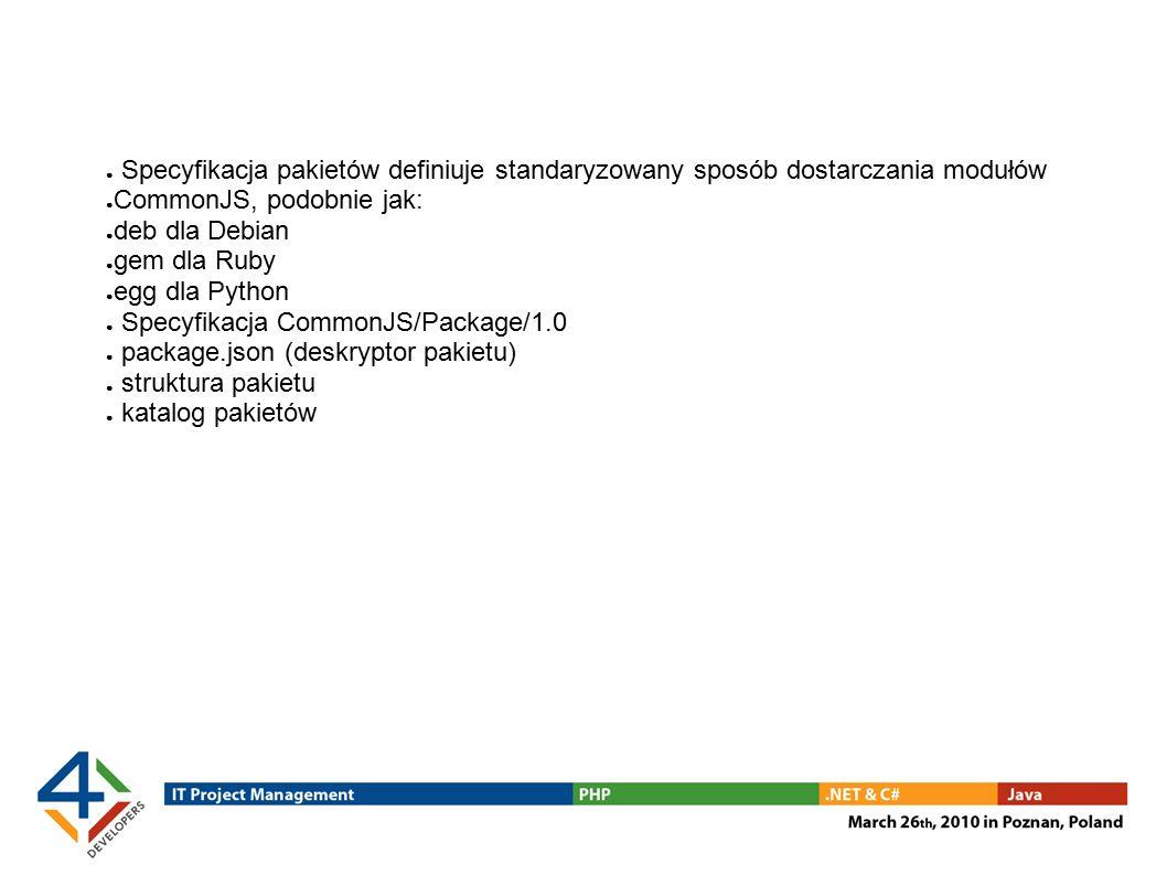 ● Specyfikacja pakietów definiuje standaryzowany sposób dostarczania modułów ● CommonJS, podobnie jak: ● deb dla Debian ● gem dla Ruby ● egg dla Python ● Specyfikacja CommonJS/Package/1.0 ● package.json (deskryptor pakietu) ● struktura pakietu ● katalog pakietów